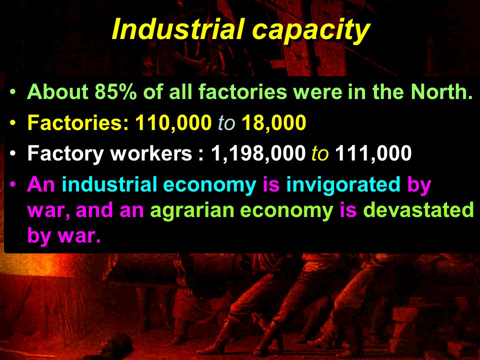 Industrial capacity About 85% of all factories were in the North.