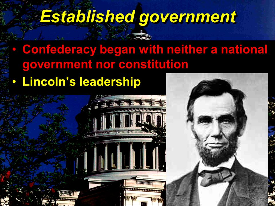 Established government Confederacy began with neither a national government nor constitution Lincoln's leadership Confederacy began with neither a national government nor constitution Lincoln's leadership