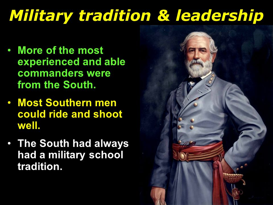 Military tradition & leadership More of the most experienced and able commanders were from the South.