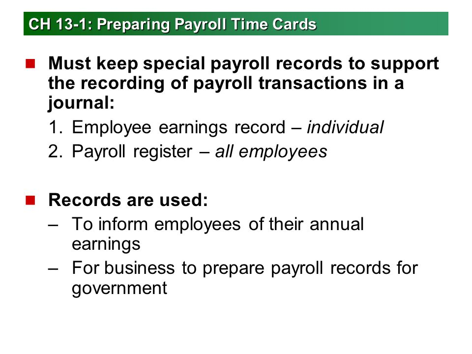 Employee Earnings Record n Business form used to record details affecting payments made to each employee n New record prepared each quarter for each employee n Info needed to prepare it is taken from the payroll register n Must send quarterly reports to government agencies showing: –Employee taxable earnings –Taxes withheld