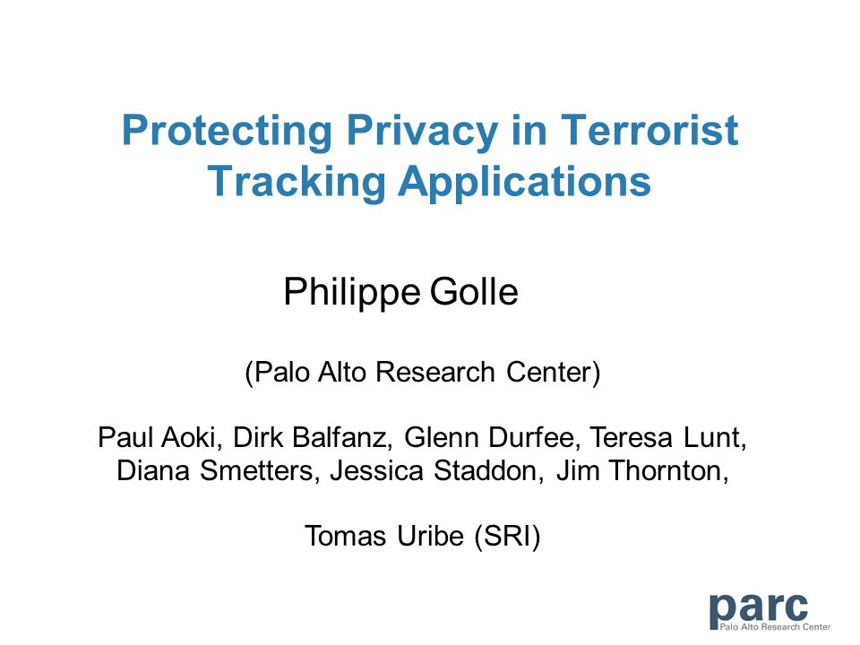 Protecting Privacy in Terrorist Tracking Applications Philippe Golle (Palo Alto Research Center) Paul Aoki, Dirk Balfanz, Glenn Durfee, Teresa Lunt, D