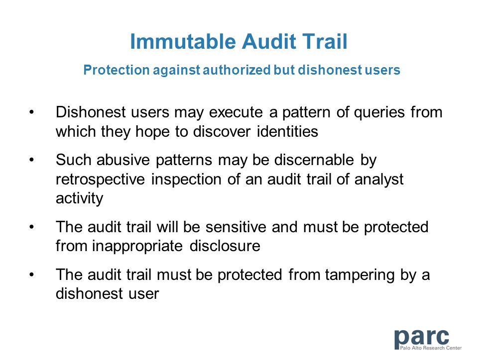 Immutable Audit Trail Protection against authorized but dishonest users Dishonest users may execute a pattern of queries from which they hope to disco