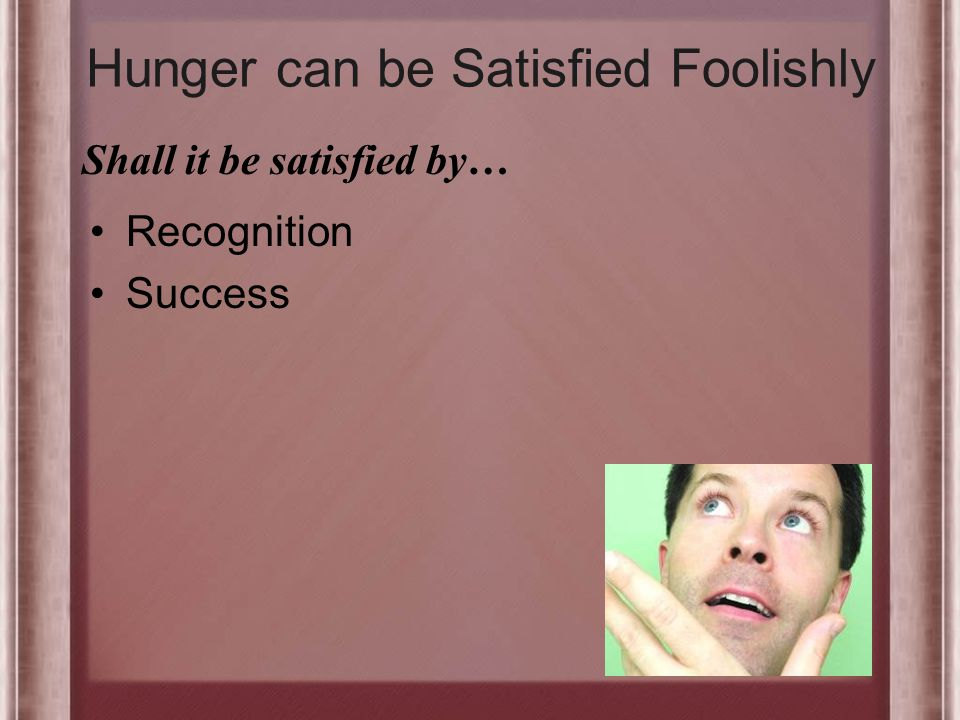 Hunger can be Satisfied Foolishly Recognition Success Shall it be satisfied by…
