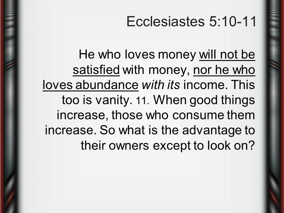 Ecclesiastes 5:10-11 He who loves money will not be satisfied with money, nor he who loves abundance with its income.