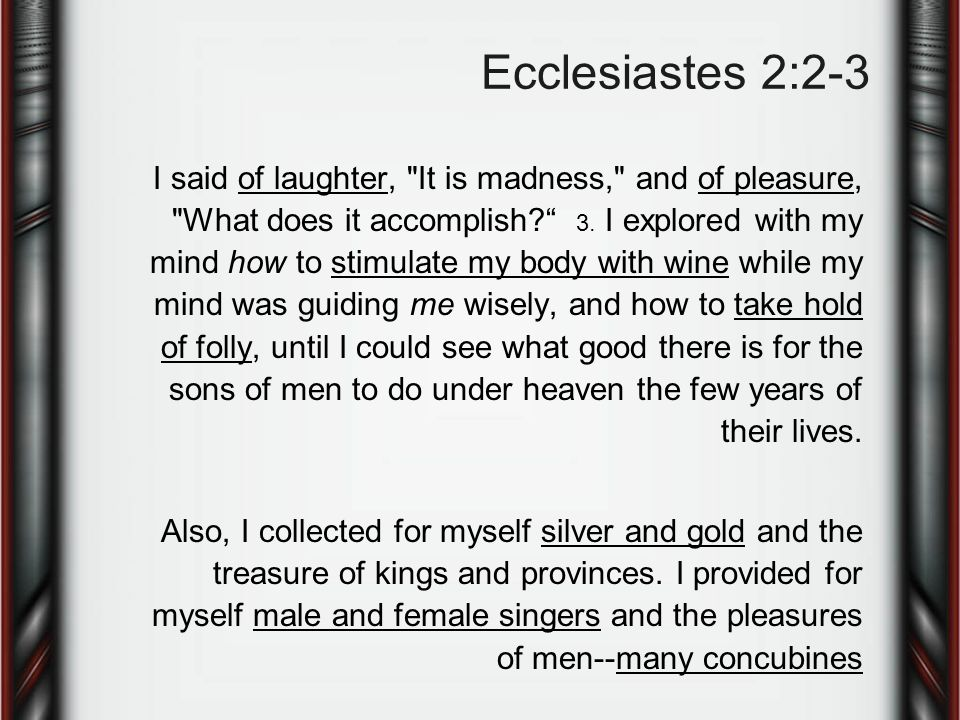 Ecclesiastes 2:2-3 I said of laughter, It is madness, and of pleasure, What does it accomplish 3.