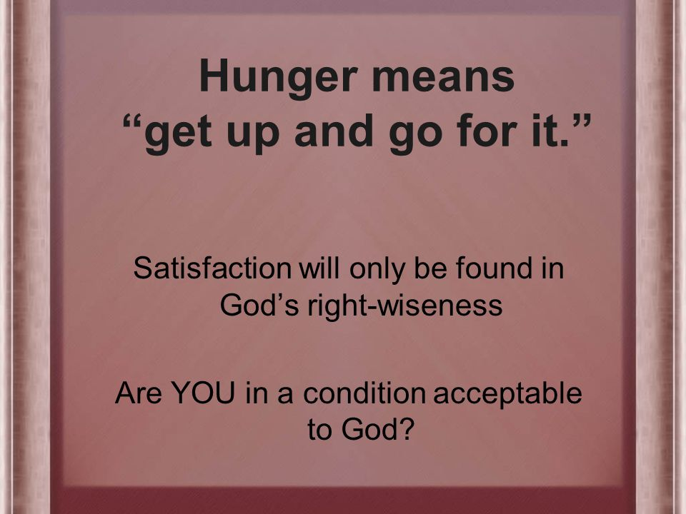 Hunger means get up and go for it. Satisfaction will only be found in God's right-wiseness Are YOU in a condition acceptable to God