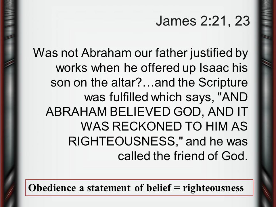James 2:21, 23 Was not Abraham our father justified by works when he offered up Isaac his son on the altar …and the Scripture was fulfilled which says, AND ABRAHAM BELIEVED GOD, AND IT WAS RECKONED TO HIM AS RIGHTEOUSNESS, and he was called the friend of God.