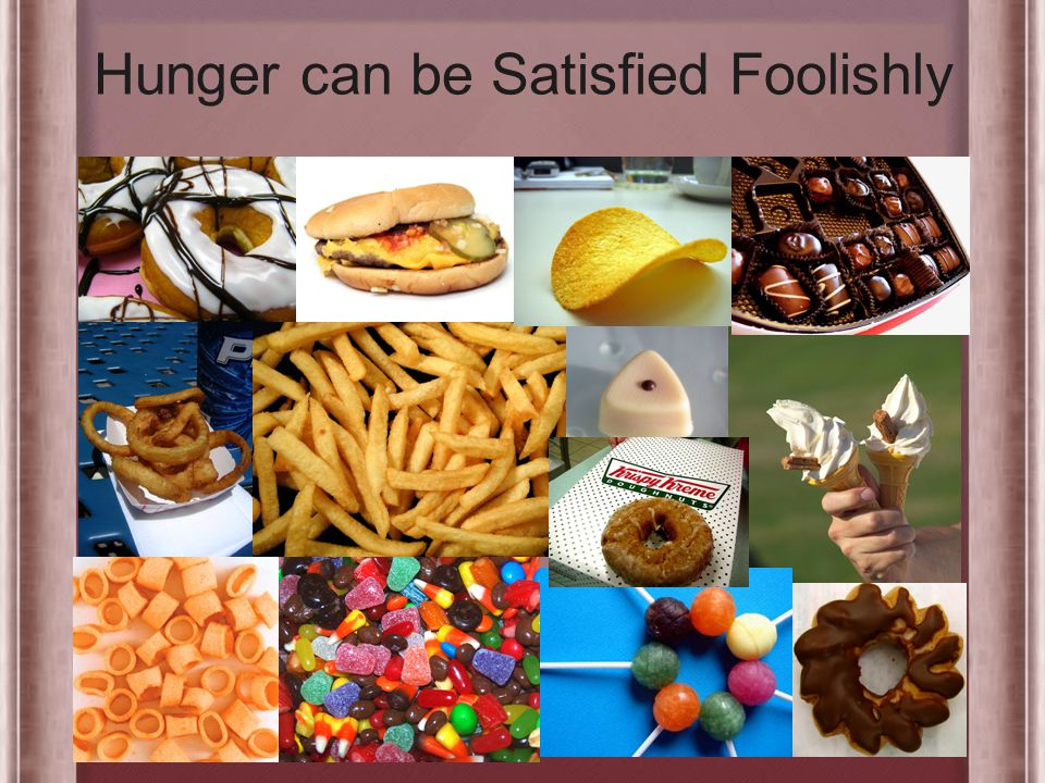 Hunger can be Satisfied Foolishly