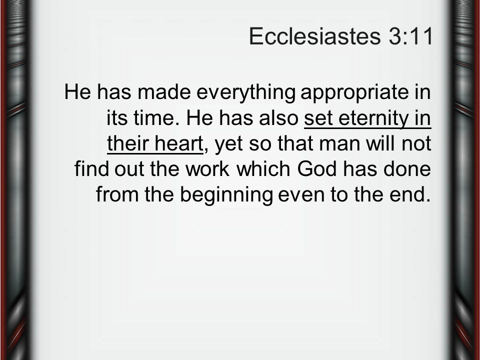 Ecclesiastes 3:11 He has made everything appropriate in its time.