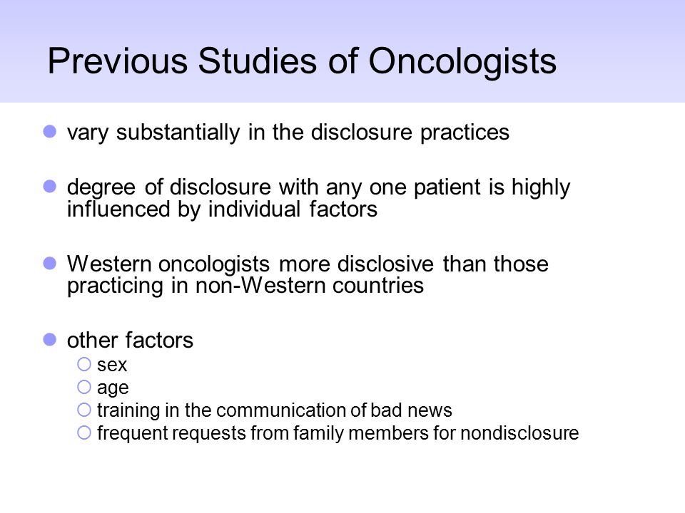 Previous Studies of Oncologists vary substantially in the disclosure practices degree of disclosure with any one patient is highly influenced by individual factors Western oncologists more disclosive than those practicing in non-Western countries other factors  sex  age  training in the communication of bad news  frequent requests from family members for nondisclosure