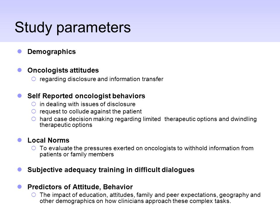 Study parameters Demographics Oncologists attitudes  regarding disclosure and information transfer Self Reported oncologist behaviors  in dealing with issues of disclosure  request to collude against the patient  hard case decision making regarding limited therapeutic options and dwindling therapeutic options Local Norms  To evaluate the pressures exerted on oncologists to withhold information from patients or family members Subjective adequacy training in difficult dialogues Predictors of Attitude, Behavior  The impact of education, attitudes, family and peer expectations, geography and other demographics on how clinicians approach these complex tasks.