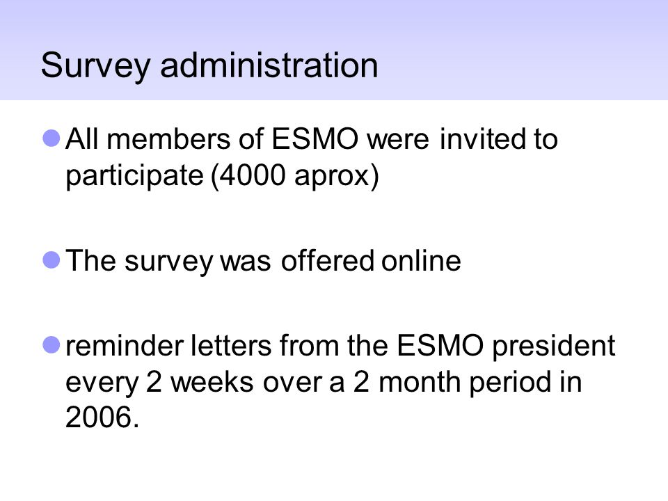 Survey administration All members of ESMO were invited to participate (4000 aprox) The survey was offered online reminder letters from the ESMO president every 2 weeks over a 2 month period in 2006.