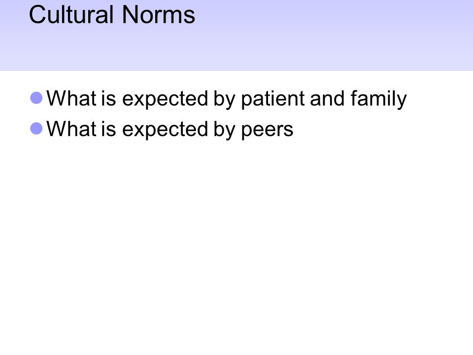 Cultural Norms What is expected by patient and family What is expected by peers