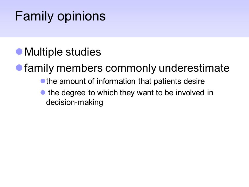 Family opinions Multiple studies family members commonly underestimate the amount of information that patients desire the degree to which they want to be involved in decision-making