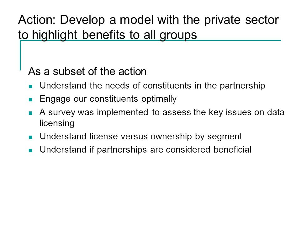 Action: Develop a model with the private sector to highlight benefits to all groups As a subset of the action Understand the needs of constituents in the partnership Engage our constituents optimally A survey was implemented to assess the key issues on data licensing Understand license versus ownership by segment Understand if partnerships are considered beneficial