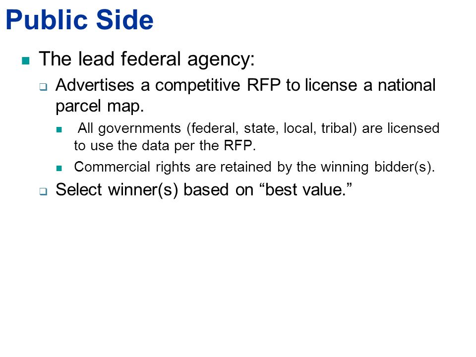 Public Side The lead federal agency:  Advertises a competitive RFP to license a national parcel map.