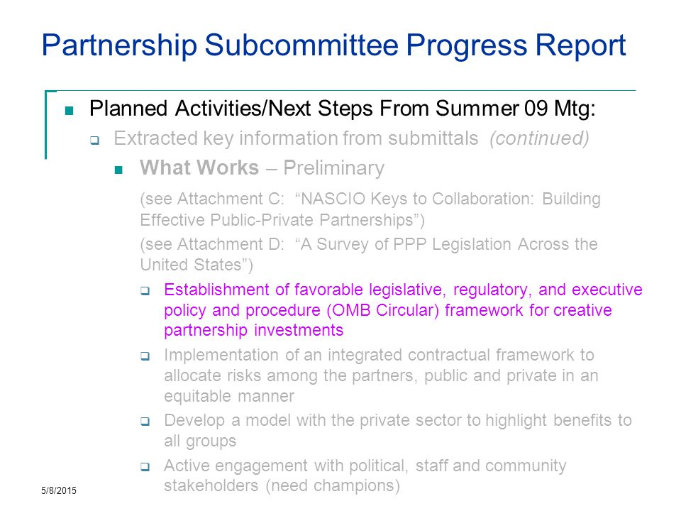 Partnership Subcommittee Progress Report Planned Activities/Next Steps From Summer 09 Mtg:  Extracted key information from submittals (continued) What Works – Preliminary (see Attachment C: NASCIO Keys to Collaboration: Building Effective Public-Private Partnerships ) (see Attachment D: A Survey of PPP Legislation Across the United States )  Establishment of favorable legislative, regulatory, and executive policy and procedure (OMB Circular) framework for creative partnership investments  Implementation of an integrated contractual framework to allocate risks among the partners, public and private in an equitable manner  Develop a model with the private sector to highlight benefits to all groups  Active engagement with political, staff and community stakeholders (need champions) 5/8/2015