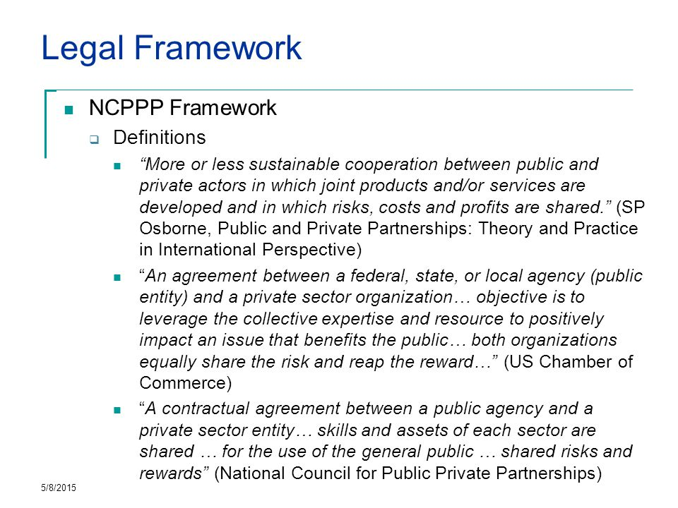 Legal Framework NCPPP Framework  Definitions More or less sustainable cooperation between public and private actors in which joint products and/or services are developed and in which risks, costs and profits are shared. (SP Osborne, Public and Private Partnerships: Theory and Practice in International Perspective) An agreement between a federal, state, or local agency (public entity) and a private sector organization… objective is to leverage the collective expertise and resource to positively impact an issue that benefits the public… both organizations equally share the risk and reap the reward… (US Chamber of Commerce) A contractual agreement between a public agency and a private sector entity… skills and assets of each sector are shared … for the use of the general public … shared risks and rewards (National Council for Public Private Partnerships) 5/8/2015