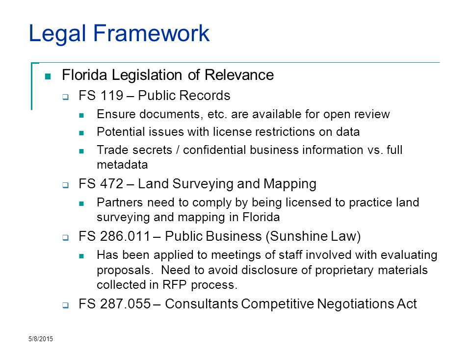Legal Framework Existing Florida PPPs for Geospatial  Primarily purchase of licensed data  FLDOT: Unified Basemap project Developed partnership with Navteq, licensed data for all levels of government (State / Local) Corrections and Updates fed from government back to Navteq Not yet fully implemented  Florida Power and Light / Dade County Geospatial data sharing, sounds like it hasn't worked out well… 5/8/2015