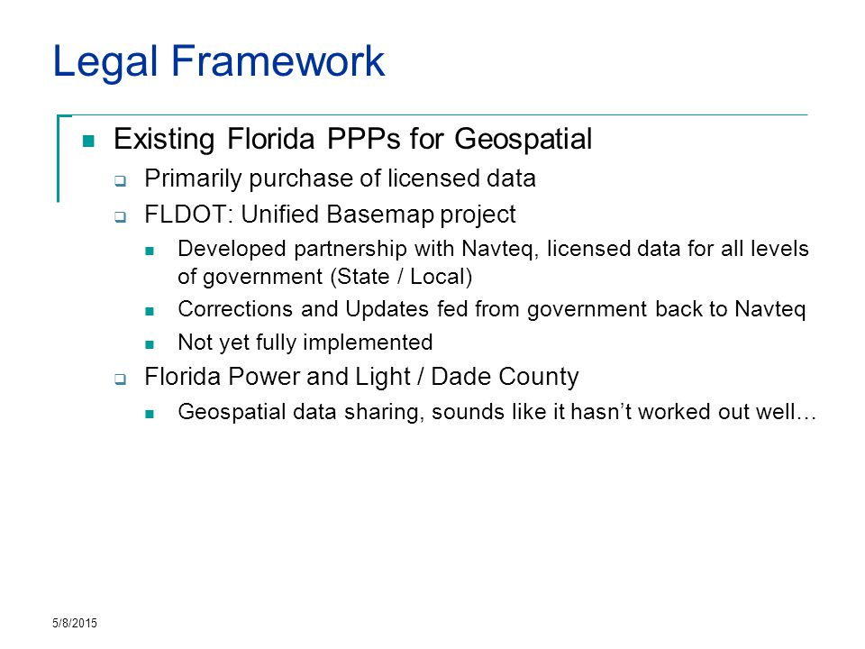Legal Framework Existing Florida PPPs for Geospatial  Primarily purchase of licensed data  FLDOT: Unified Basemap project Developed partnership with Navteq, licensed data for all levels of government (State / Local) Corrections and Updates fed from government back to Navteq Not yet fully implemented  Florida Power and Light / Dade County Geospatial data sharing, sounds like it hasn't worked out well… 5/8/2015