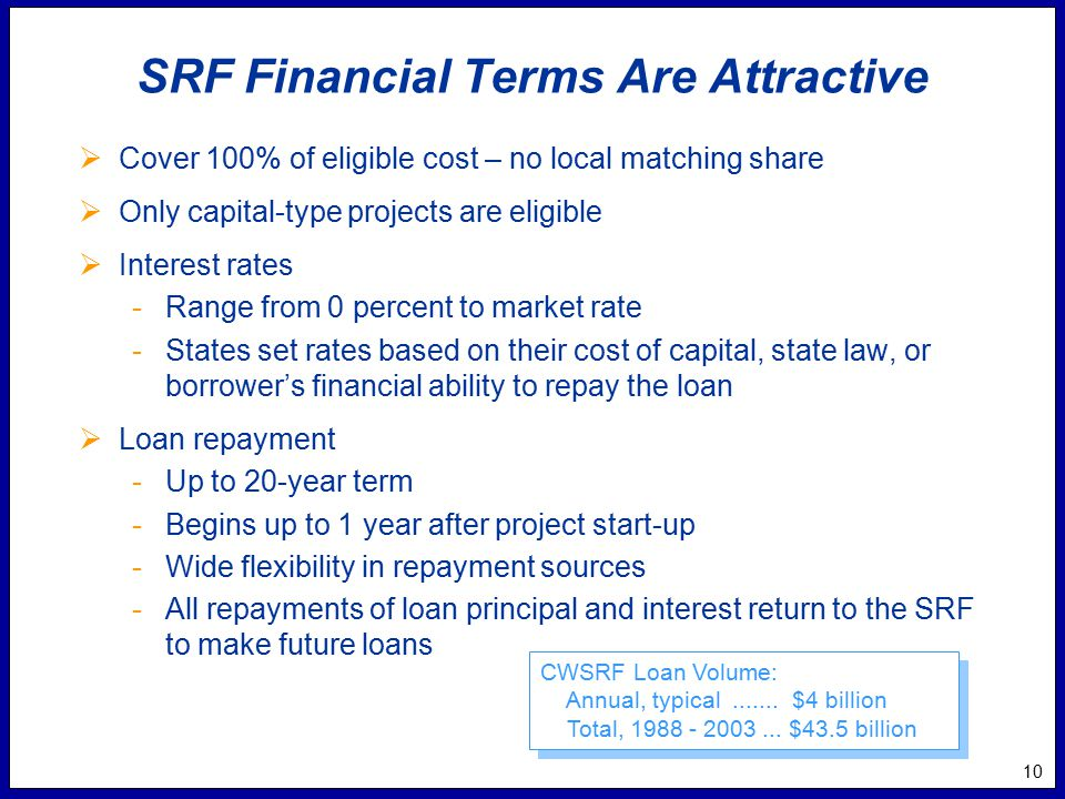 10 SRF Financial Terms Are Attractive  Cover 100% of eligible cost – no local matching share  Only capital-type projects are eligible  Interest rates -Range from 0 percent to market rate -States set rates based on their cost of capital, state law, or borrower's financial ability to repay the loan  Loan repayment -Up to 20-year term -Begins up to 1 year after project start-up -Wide flexibility in repayment sources -All repayments of loan principal and interest return to the SRF to make future loans CWSRF Loan Volume: Annual, typical.......