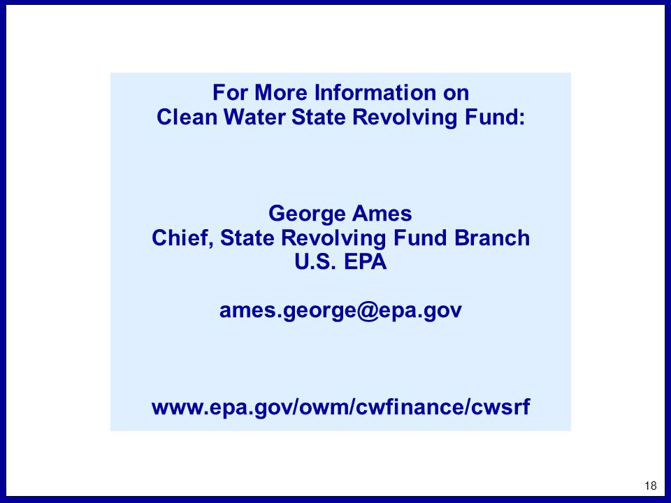 18 For More Information on Clean Water State Revolving Fund: George Ames Chief, State Revolving Fund Branch U.S.