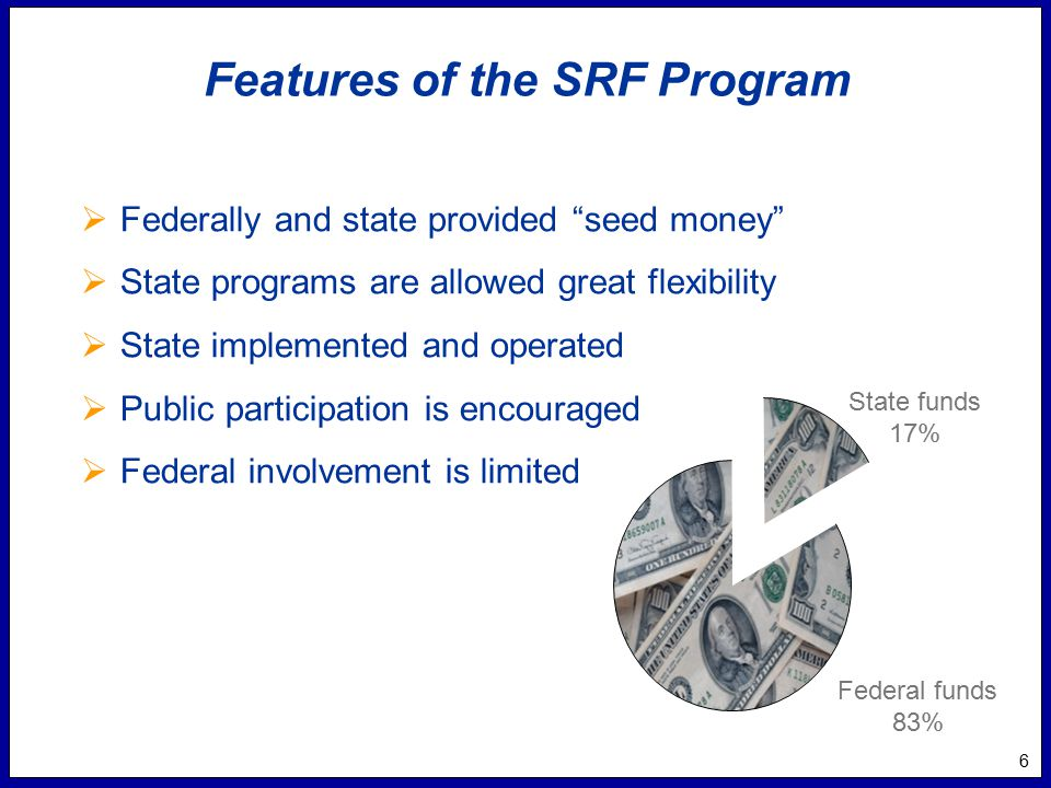 6 Features of the SRF Program  Federally and state provided seed money  State programs are allowed great flexibility  State implemented and operated  Public participation is encouraged  Federal involvement is limited State funds 17% Federal funds 83%
