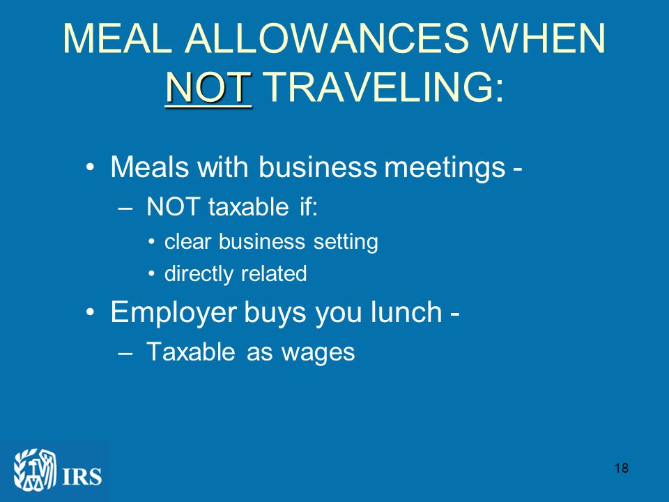 17 MEAL ALLOWANCES WHILE TRAVELING ON BUSINESS: MEALS AWAY FROM HOME: –OVERNIGHT Accountable Plan - Not taxable –NOT OVERNIGHT Taxable as wages