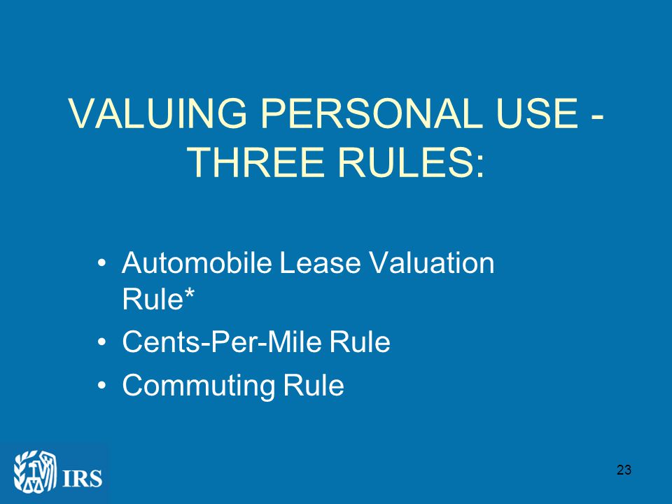 22 Personal Use: IF NO RECORD KEPT: – Value of ALL use is taxable IF RECORD KEPT: – Only Personal Use is taxable