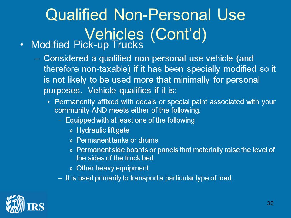 29 Qualified Nonpersonal Use Vehicles A qualified nonpersonal use vehicle is excludable from taxable wages if –the employee is not likely to use the vehicle more than minimally for personal purposes because of its design –General list of qualified non-personal use vehicles typically used by cities and towns Clearly marked police, fire, and public safety officer vehicles [Reg 1.274-rT (k)(5)] Umarked vehicles used by law enforcement officers if the use is officially authorized [Reg 1.274-5T(k)(6)] Any vehicle designed to carry cargo with a loaded gross vehicle weight over 14,000 pounds