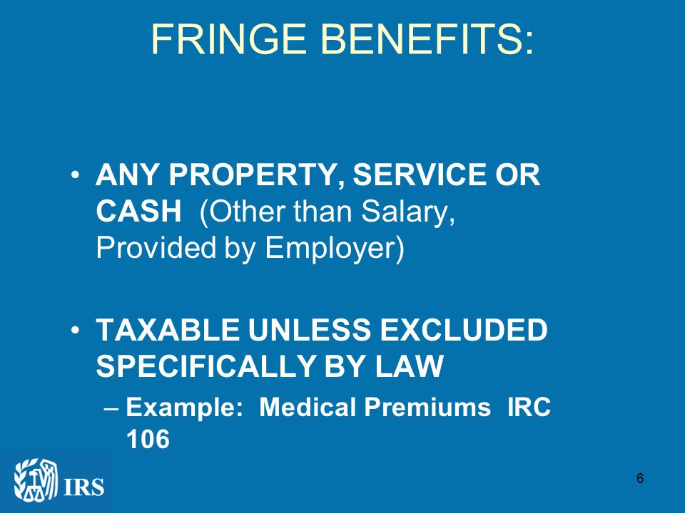 6 FRINGE BENEFITS: ANY PROPERTY, SERVICE OR CASH (Other than Salary, Provided by Employer) TAXABLE UNLESS EXCLUDED SPECIFICALLY BY LAW –Example: Medical Premiums IRC 106