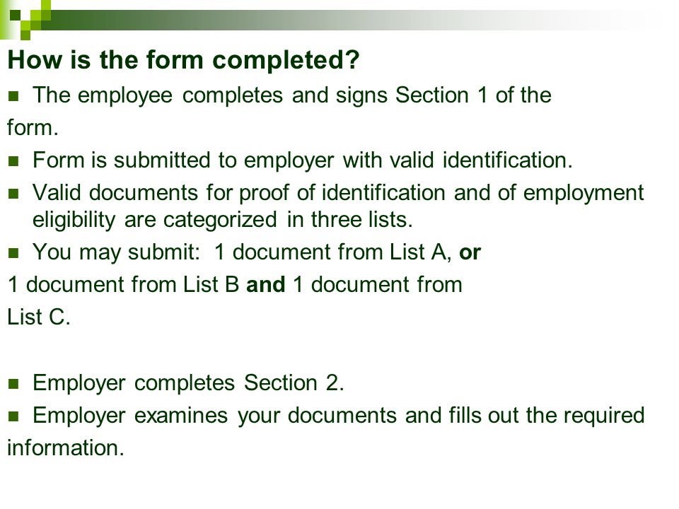 How is the form completed? The employee completes and signs Section 1 of the form. Form is submitted to employer with valid identification. Valid docu