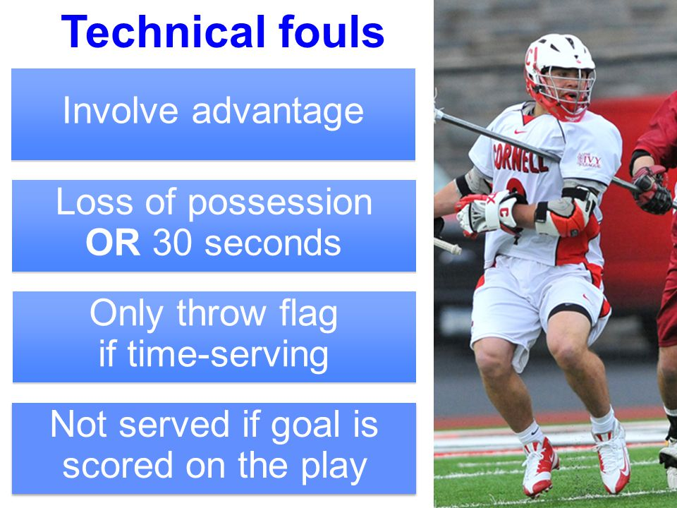 3 Technical fouls Involve advantage Loss of possession OR 30 seconds Only throw flag if time-serving Not served if goal is scored on the play