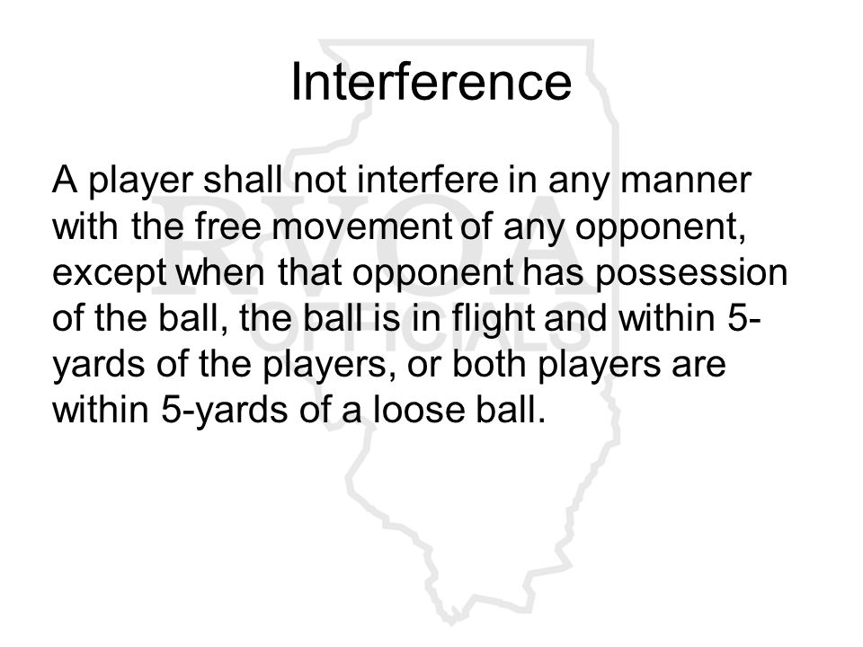 Interference A player shall not interfere in any manner with the free movement of any opponent, except when that opponent has possession of the ball, the ball is in flight and within 5- yards of the players, or both players are within 5-yards of a loose ball.