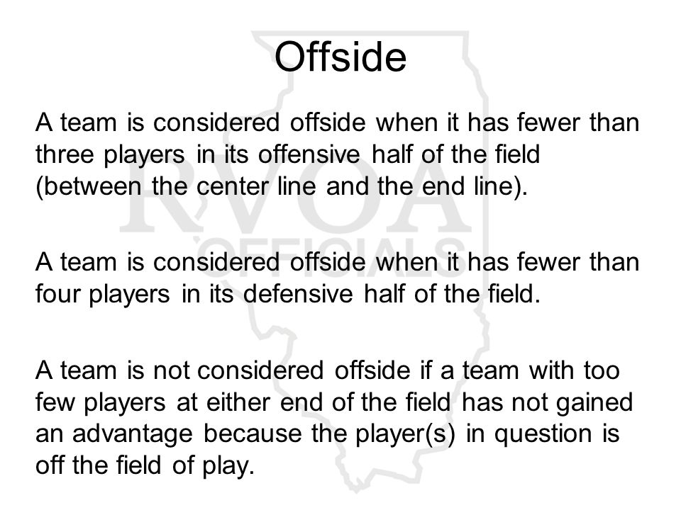 Offside A team is considered offside when it has fewer than three players in its offensive half of the field (between the center line and the end line).