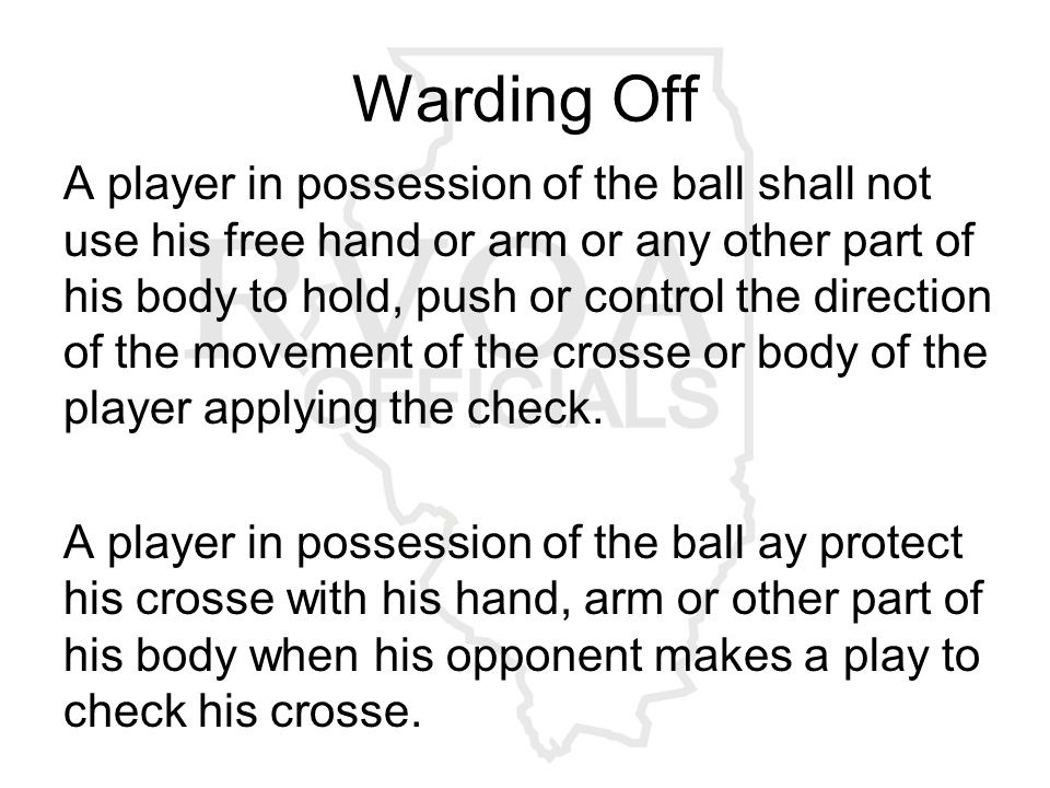 Warding Off A player in possession of the ball shall not use his free hand or arm or any other part of his body to hold, push or control the direction of the movement of the crosse or body of the player applying the check.