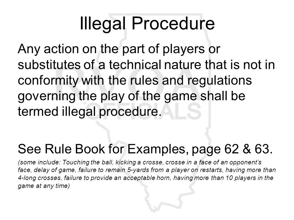 Illegal Procedure Any action on the part of players or substitutes of a technical nature that is not in conformity with the rules and regulations governing the play of the game shall be termed illegal procedure.