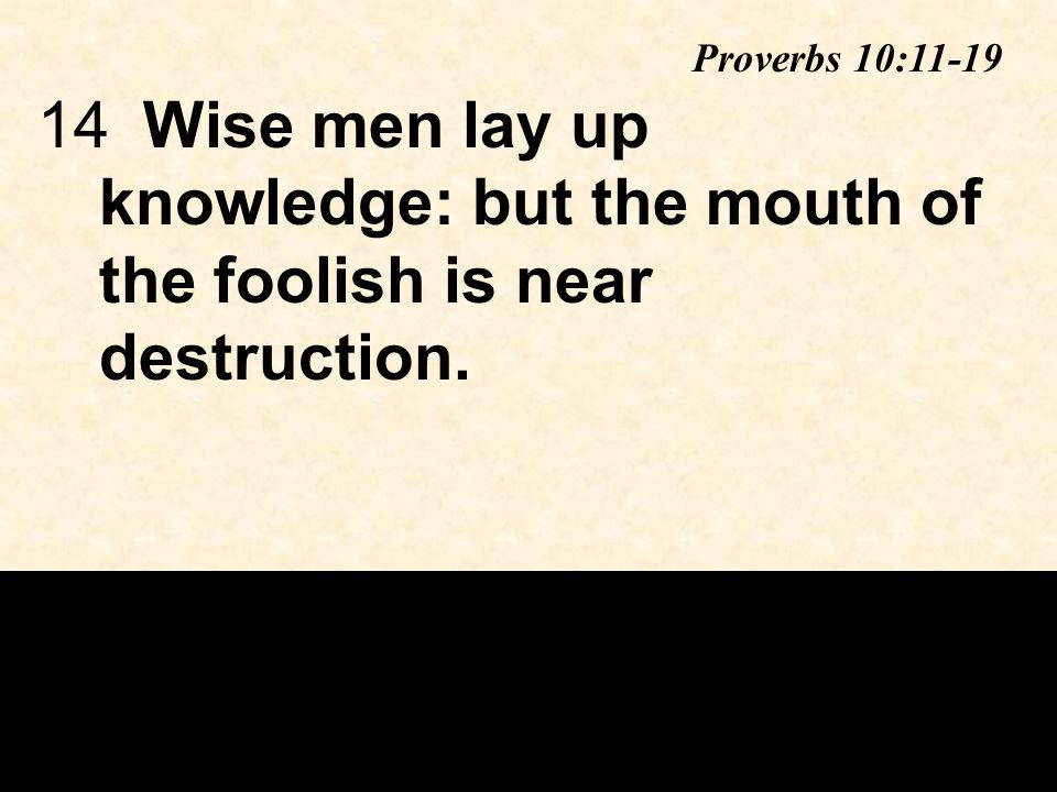 14Wise men lay up knowledge: but the mouth of the foolish is near destruction. Proverbs 10:11-19