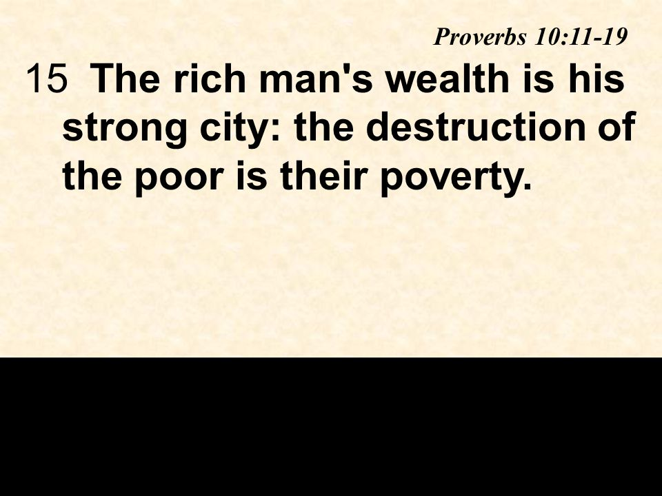 15The rich man s wealth is his strong city: the destruction of the poor is their poverty.