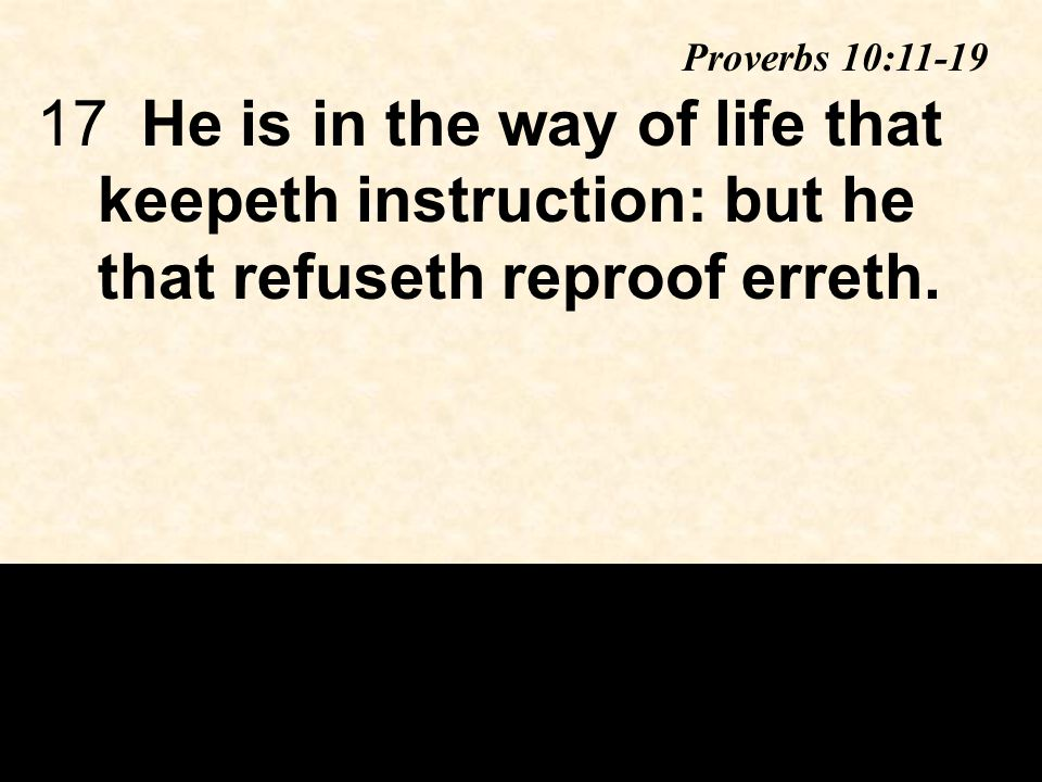 17He is in the way of life that keepeth instruction: but he that refuseth reproof erreth.