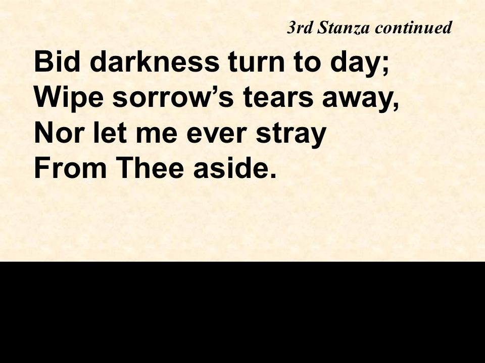 Bid darkness turn to day; Wipe sorrow's tears away, Nor let me ever stray From Thee aside.