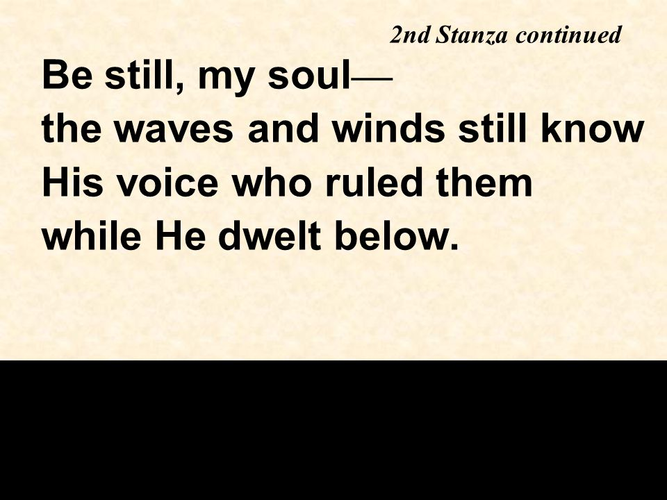 Be still, my soul — the waves and winds still know His voice who ruled them while He dwelt below.