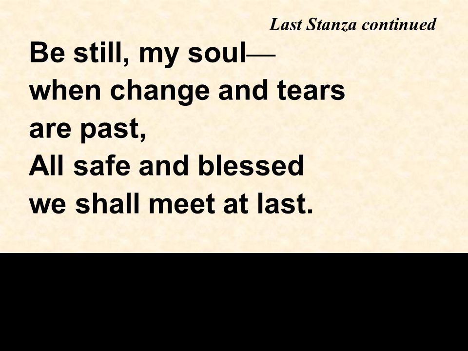 Be still, my soul — when change and tears are past, All safe and blessed we shall meet at last.