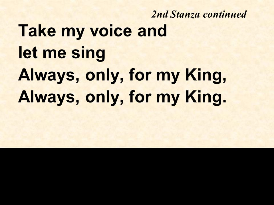 Take my voice and let me sing Always, only, for my King, Always, only, for my King.