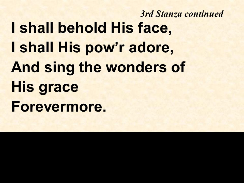 3rd Stanza continued I shall behold His face, I shall His pow'r adore, And sing the wonders of His grace Forevermore.