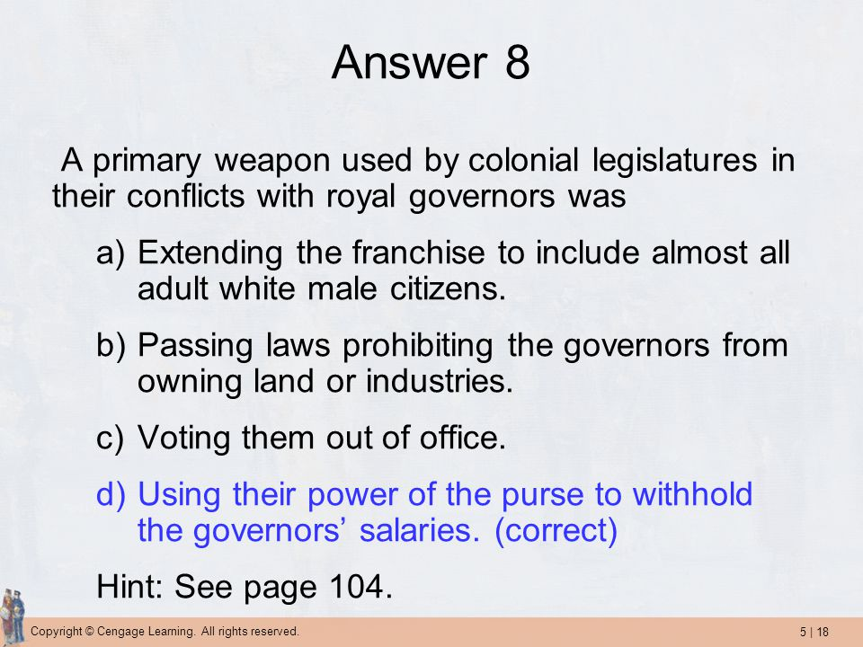 5   18 Copyright © Cengage Learning. All rights reserved. Answer 8 A primary weapon used by colonial legislatures in their conflicts with royal govern