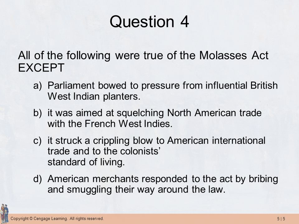 5   5 Copyright © Cengage Learning. All rights reserved. Question 4 All of the following were true of the Molasses Act EXCEPT a)Parliament bowed to pr