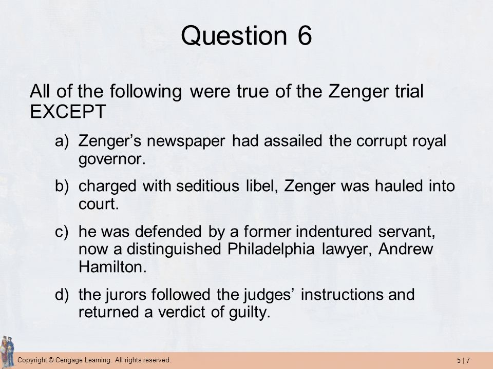 5   7 Copyright © Cengage Learning. All rights reserved. Question 6 All of the following were true of the Zenger trial EXCEPT a)Zenger's newspaper had