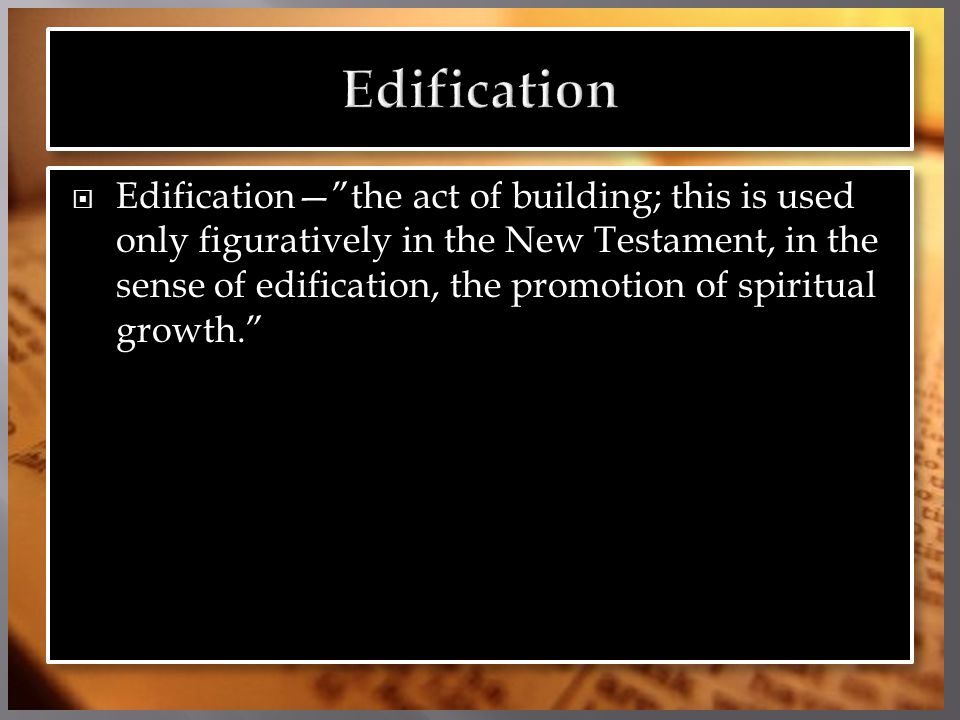  Edification— the act of building; this is used only figuratively in the New Testament, in the sense of edification, the promotion of spiritual growth.