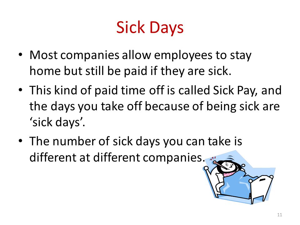 Sick Days Most companies allow employees to stay home but still be paid if they are sick.